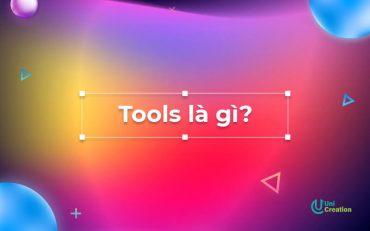 Tools là gì? Những lưu ý để sử dụng Tools hiệu quả!